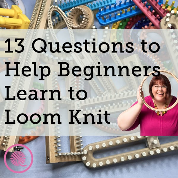 13 Questions for Beginners to Get the Best Start Loom Knitting